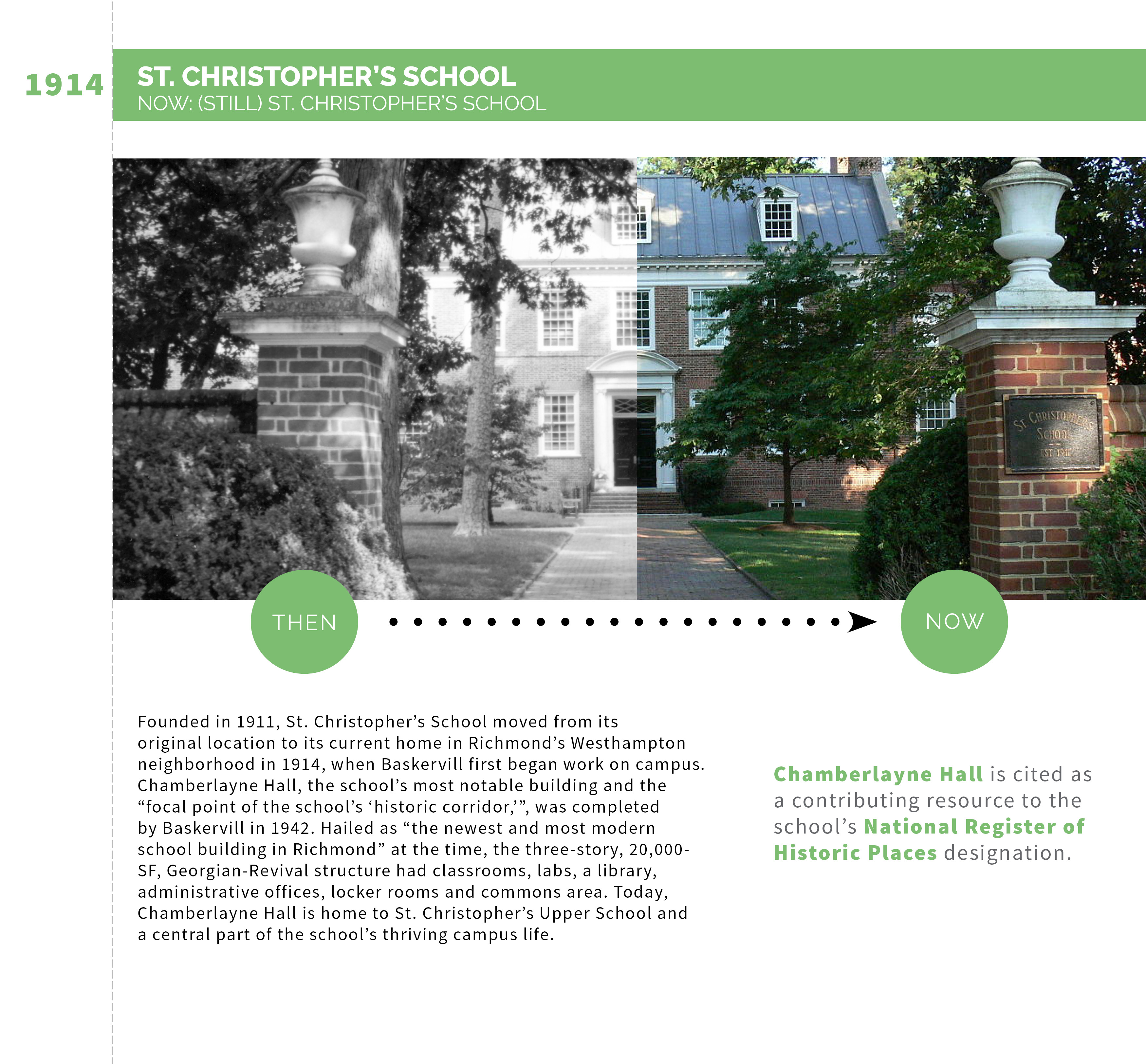 "Founded in 1911, St. Christopher's School moved from its original location to its current home in Richmond's Westhampton neighborhood in 1914, when Baskervill first began work on campus. Chamberlayne Hall, the school's most notable building and the ""focal point of the school's 'historic corridor,'"", was completed by Baskervill in 1942. Hailed as ""the newest and most modern school building in Richmond"" at the time, the three-story, 20,000-SF, Georgian-Revival structure had classrooms, labs, a library, administrative offices, locker rooms and commons area. Today, Chamberlayne Hall is home to St. Christopher's Upper School and a central part of the school's thriving campus life.Chamberlayne Hall is cited as a contributing resource to the school's National Register of Historic Places designation."